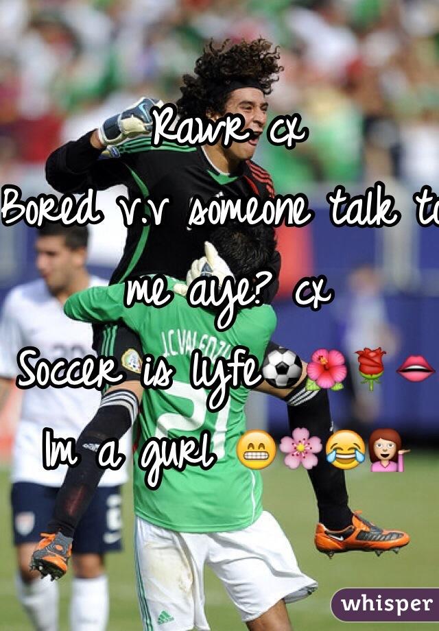 Rawr cx  Bored v.v someone talk to me aye? cx  Soccer is lyfe⚽️🌺🌹👄  Im a gurl 😁🌸😂💁