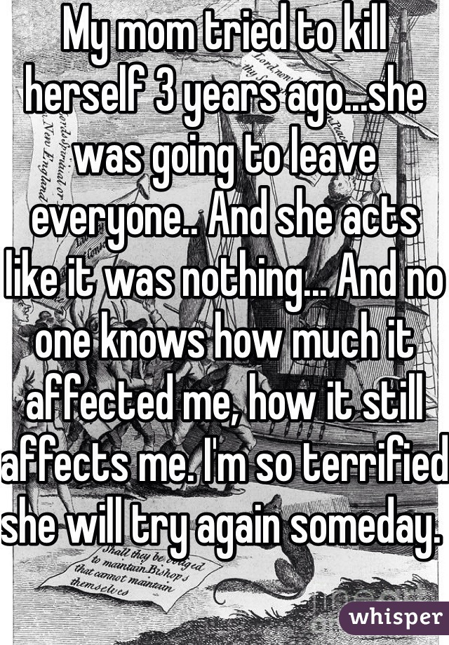 My mom tried to kill herself 3 years ago...she was going to leave everyone.. And she acts like it was nothing... And no one knows how much it affected me, how it still affects me. I'm so terrified she will try again someday.