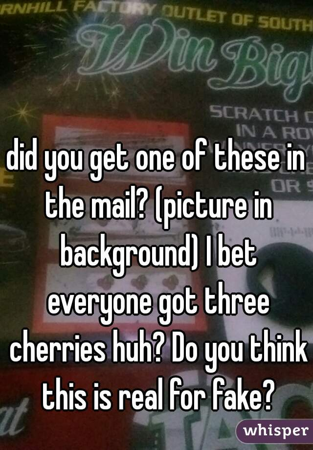 did you get one of these in the mail? (picture in background) I bet everyone got three cherries huh? Do you think this is real for fake?