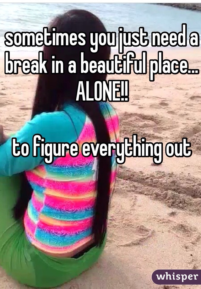 sometimes you just need a break in a beautiful place... ALONE!!   to figure everything out