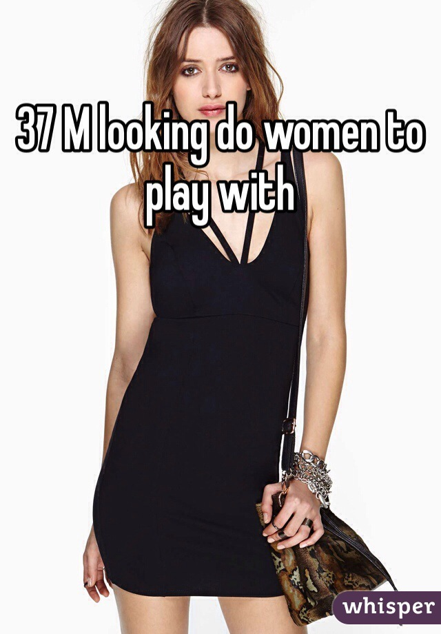 37 M looking do women to play with