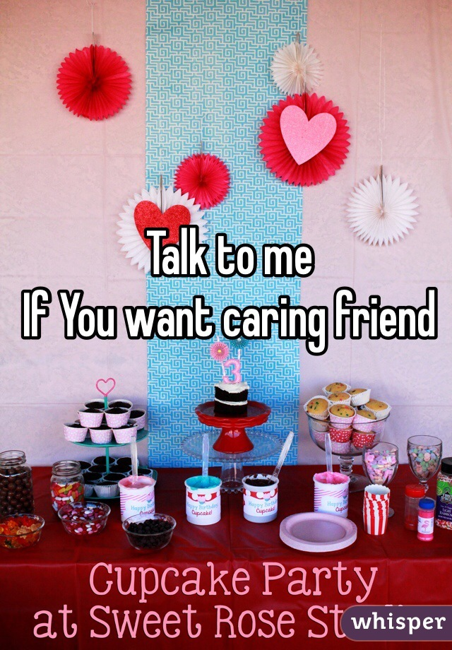 Talk to me  If You want caring friend