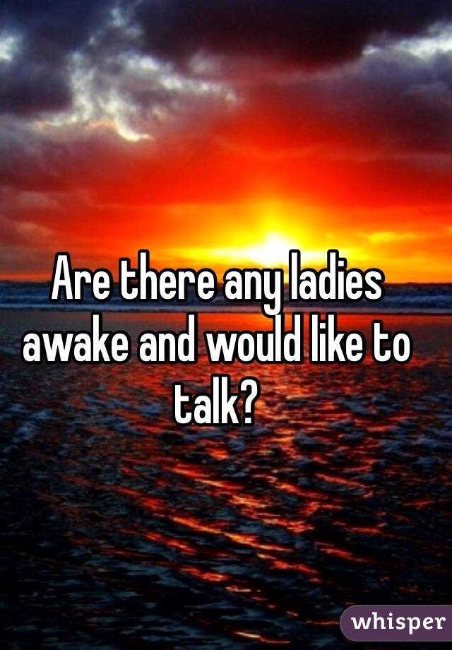 Are there any ladies awake and would like to talk?