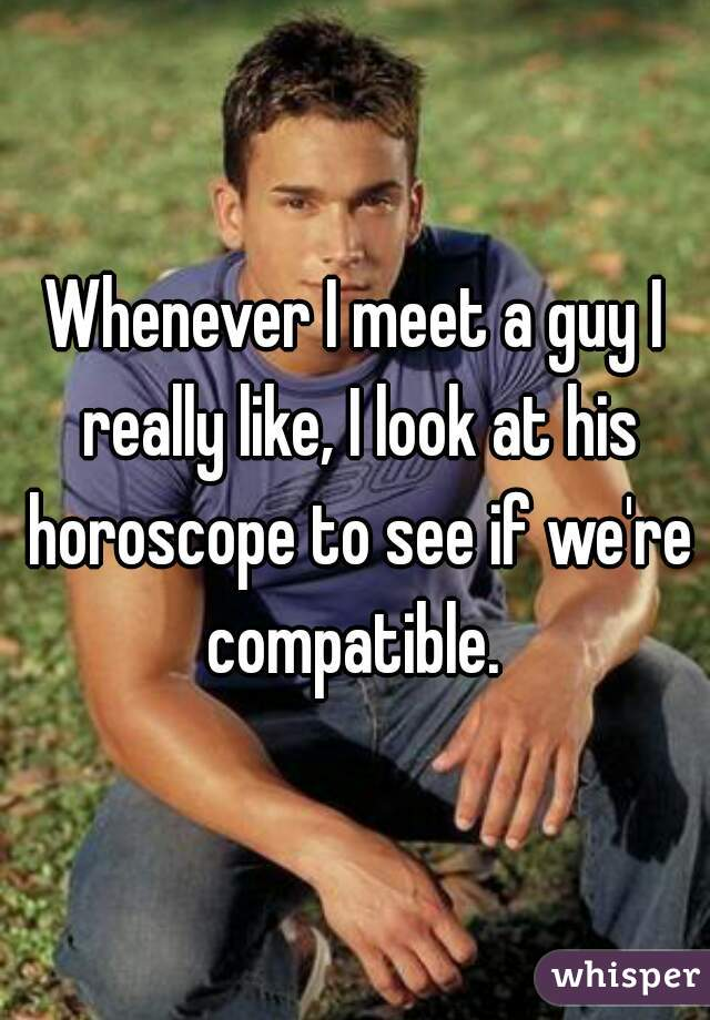 Whenever I meet a guy I really like, I look at his horoscope to see if we're compatible.