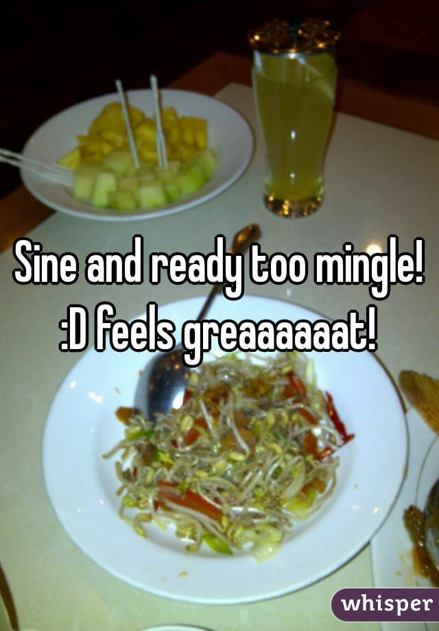 Sine and ready too mingle! :D feels greaaaaaat!