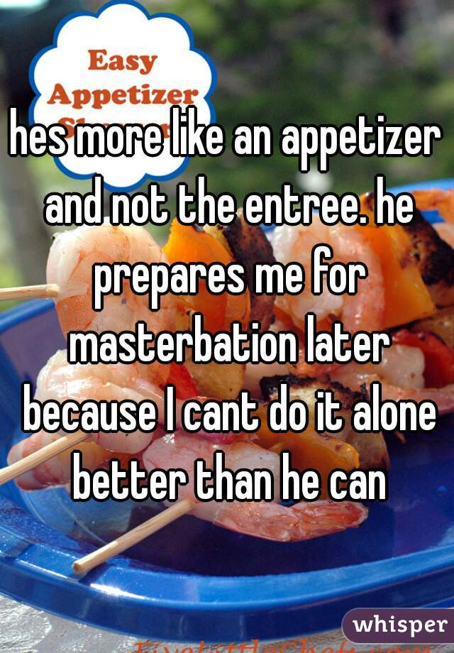 hes more like an appetizer and not the entree. he prepares me for masterbation later because I cant do it alone better than he can
