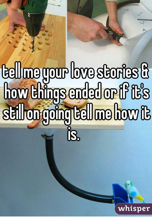tell me your love stories & how things ended or if it's still on going tell me how it is.