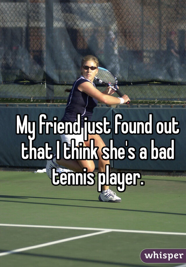 My friend just found out that I think she's a bad tennis player.