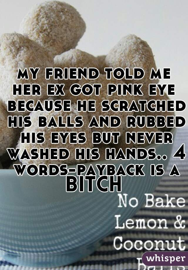 my friend told me her ex got pink eye  because he scratched his balls and rubbed his eyes but never washed his hands.. 4 words-payback is a BITCH