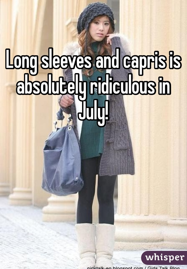 Long sleeves and capris is absolutely ridiculous in July!