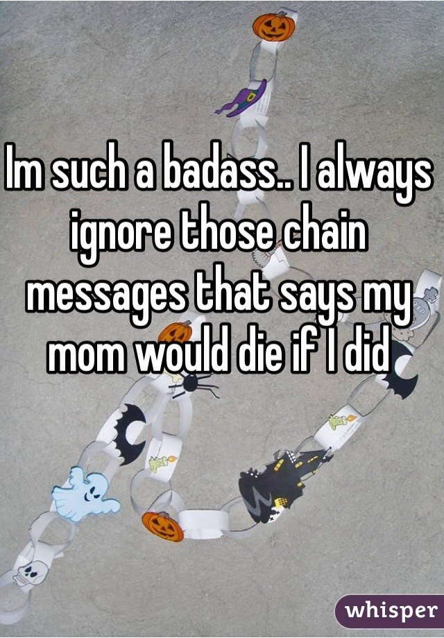Im such a badass.. I always ignore those chain messages that says my mom would die if I did