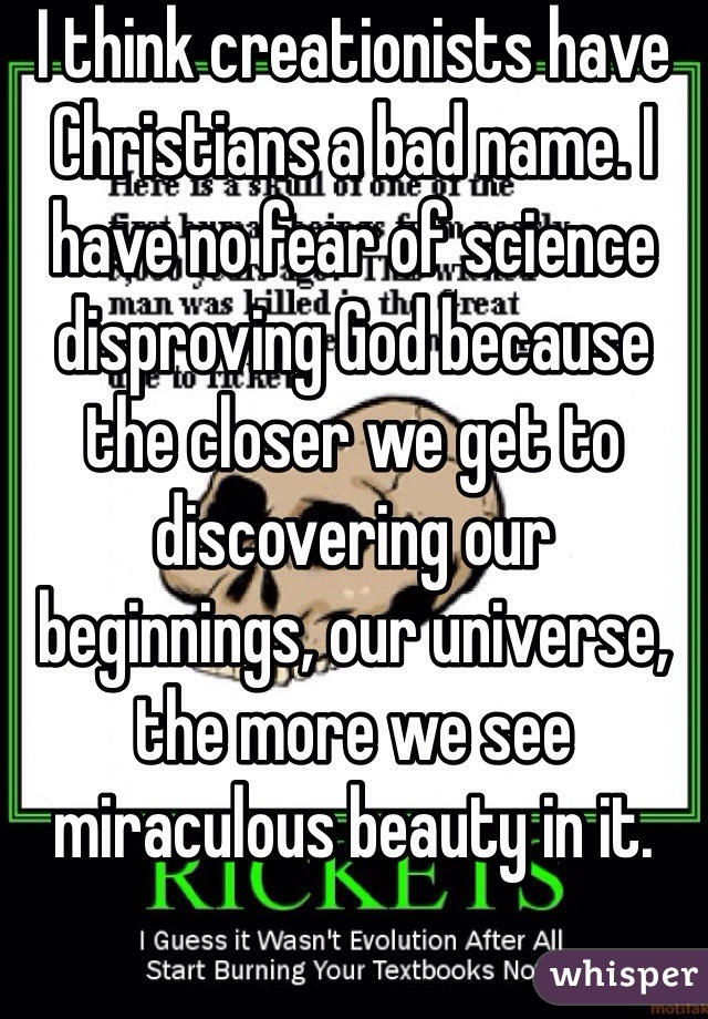 I think creationists have Christians a bad name. I have no fear of science disproving God because the closer we get to discovering our beginnings, our universe, the more we see miraculous beauty in it.