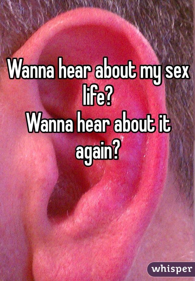 Wanna hear about my sex life?  Wanna hear about it again?
