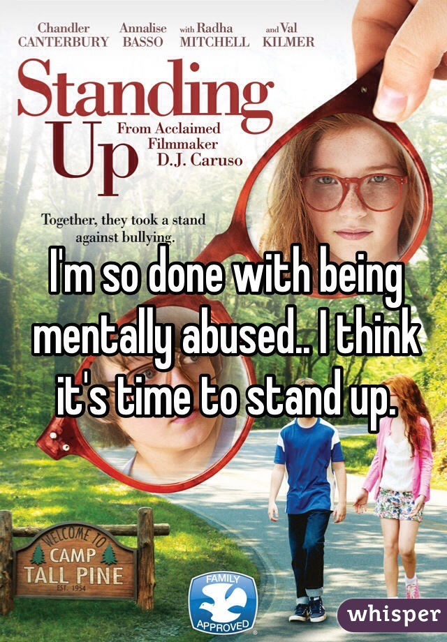 I'm so done with being mentally abused.. I think it's time to stand up.