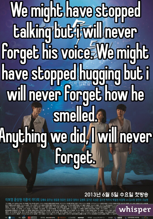 We might have stopped talking but i will never forget his voice. We might have stopped hugging but i will never forget how he smelled.  Anything we did, I will never forget.
