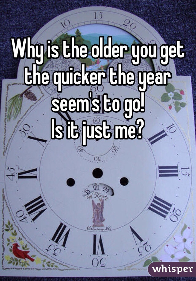 Why is the older you get the quicker the year seem's to go! Is it just me?