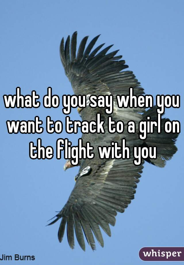 what do you say when you want to track to a girl on the flight with you