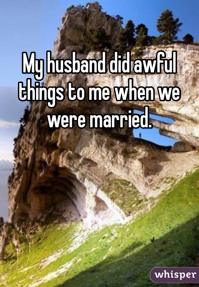 My husband did awful things to me when we were married.