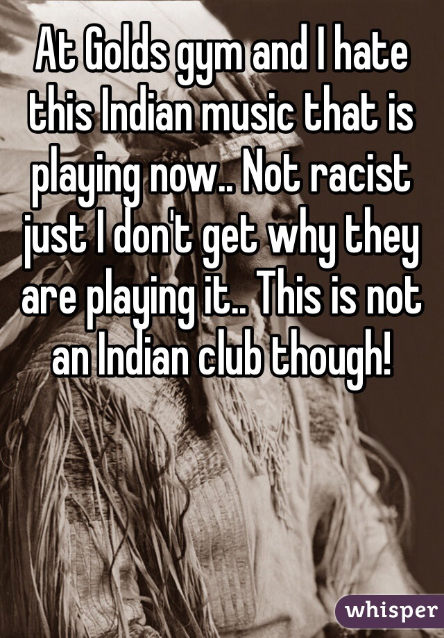 At Golds gym and I hate this Indian music that is playing now.. Not racist just I don't get why they are playing it.. This is not an Indian club though!