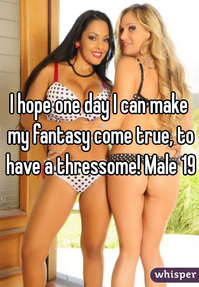I hope one day I can make my fantasy come true, to have a thressome! Male 19