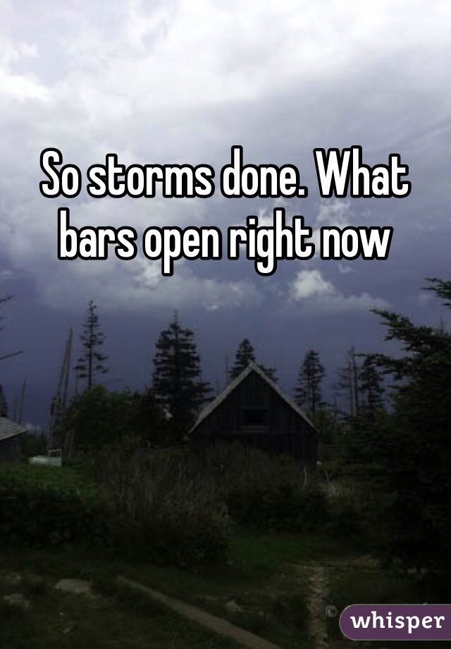 So storms done. What bars open right now