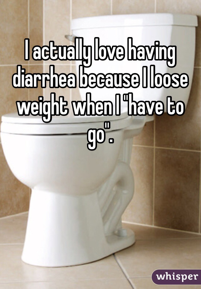 """I actually love having diarrhea because I loose weight when I """"have to go""""."""