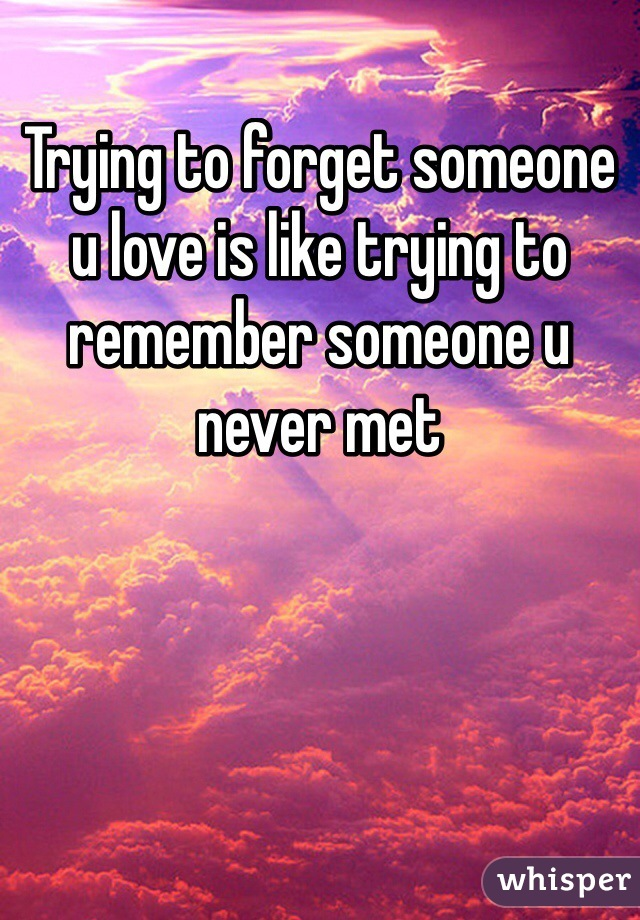 Trying to forget someone u love is like trying to remember someone u never met
