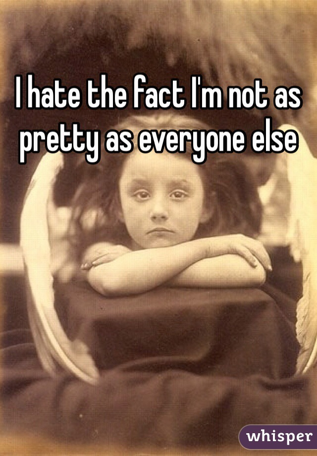 I hate the fact I'm not as pretty as everyone else