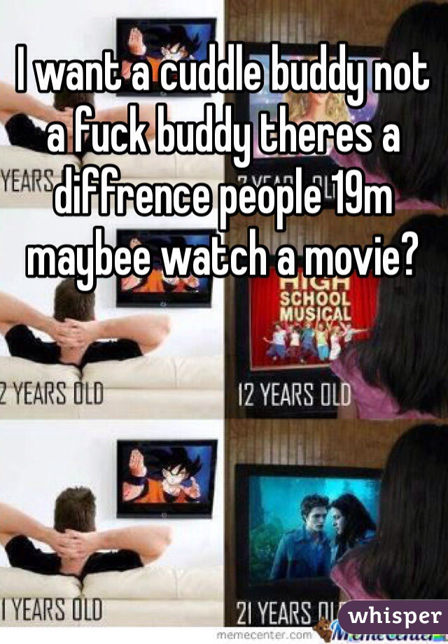 I want a cuddle buddy not a fuck buddy theres a diffrence people 19m maybee watch a movie?