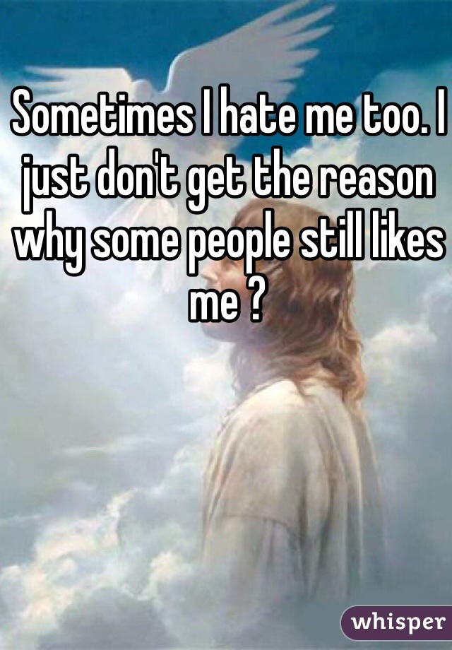 Sometimes I hate me too. I just don't get the reason why some people still likes me ?
