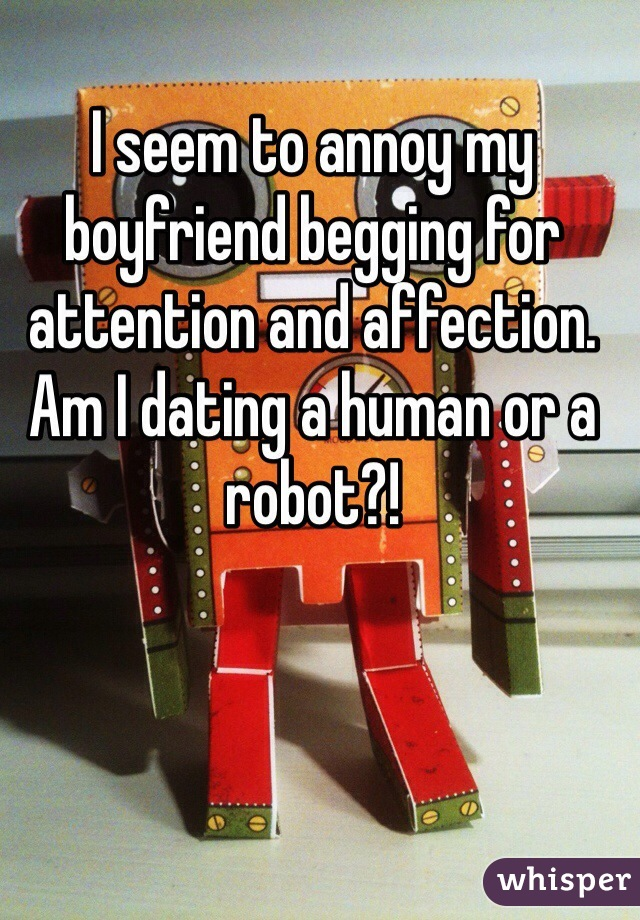 I seem to annoy my boyfriend begging for attention and affection.  Am I dating a human or a robot?!