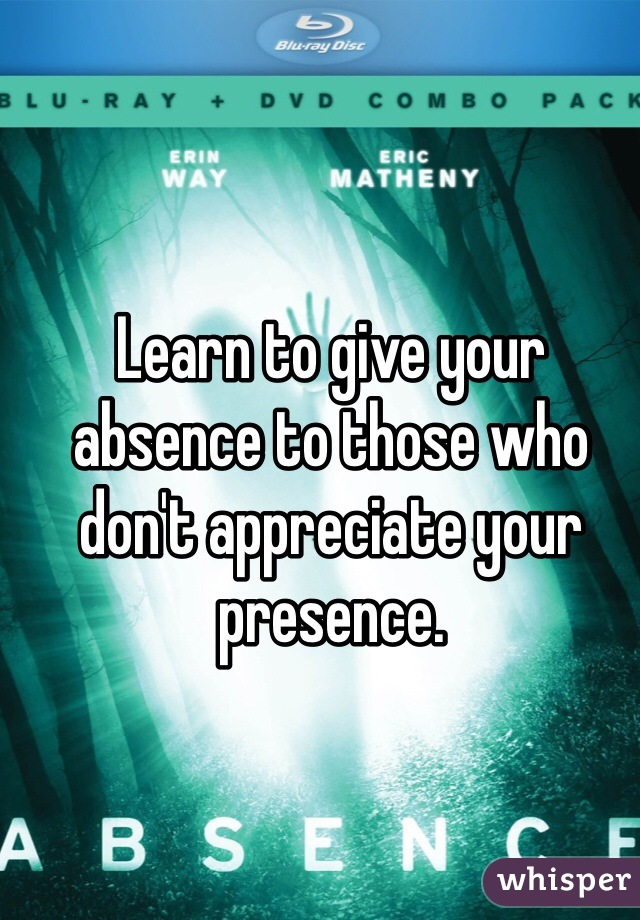 Learn to give your absence to those who don't appreciate your presence.