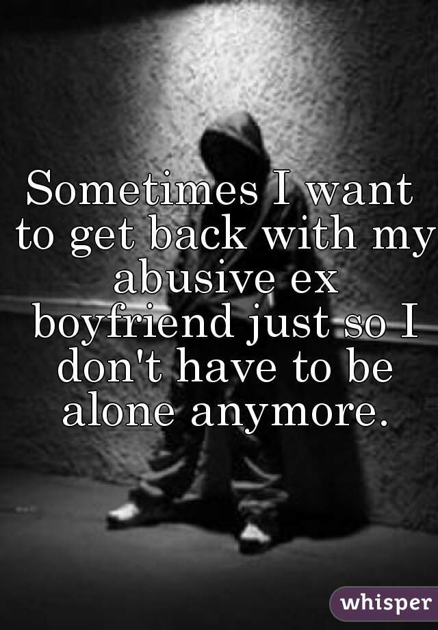 Sometimes I want to get back with my abusive ex boyfriend just so I don't have to be alone anymore.