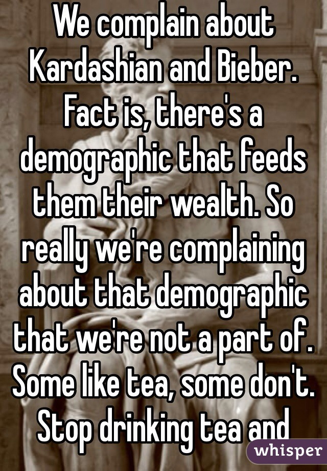 We complain about Kardashian and Bieber. Fact is, there's a demographic that feeds them their wealth. So really we're complaining about that demographic that we're not a part of. Some like tea, some don't. Stop drinking tea and there'll be no more tea produced. Buy a Bieber ticket and you're part of the problem