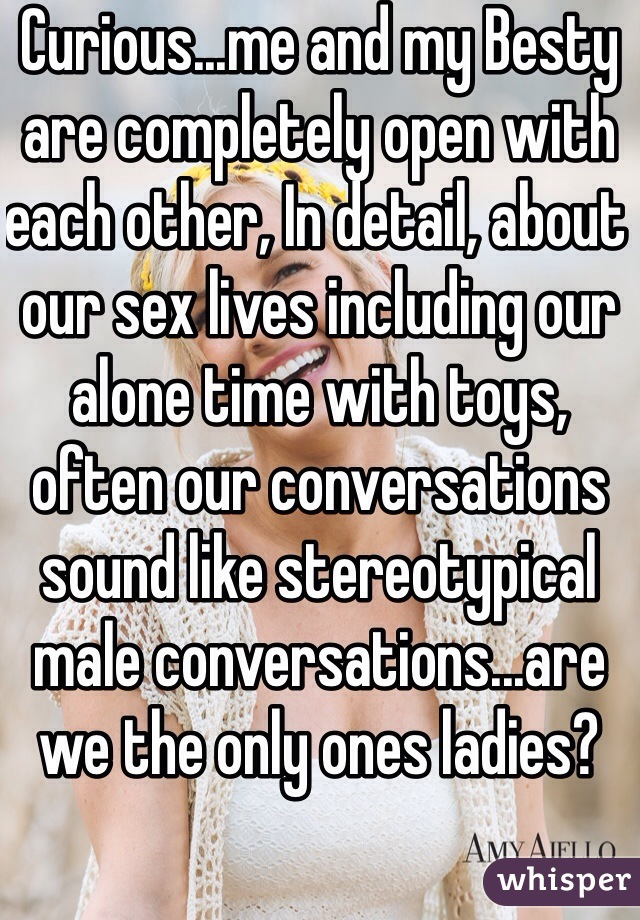 Curious...me and my Besty are completely open with each other, In detail, about our sex lives including our alone time with toys, often our conversations sound like stereotypical male conversations...are we the only ones ladies?