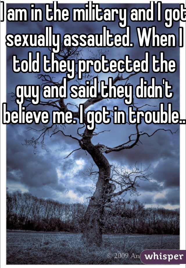 I am in the military and I got sexually assaulted. When I told they protected the guy and said they didn't believe me. I got in trouble..