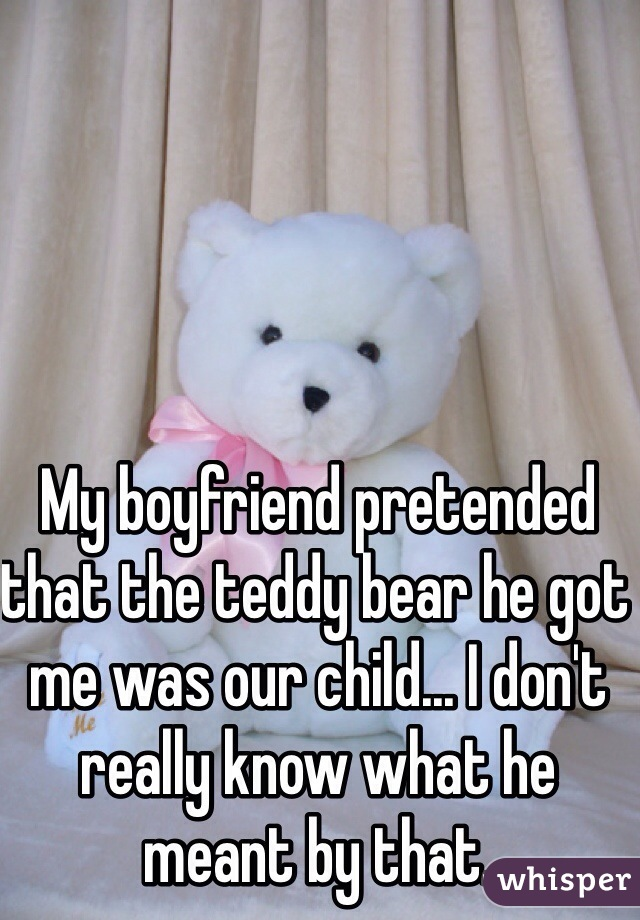 My boyfriend pretended that the teddy bear he got me was our child... I don't really know what he meant by that.