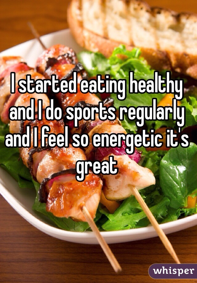I started eating healthy and I do sports regularly and I feel so energetic it's great