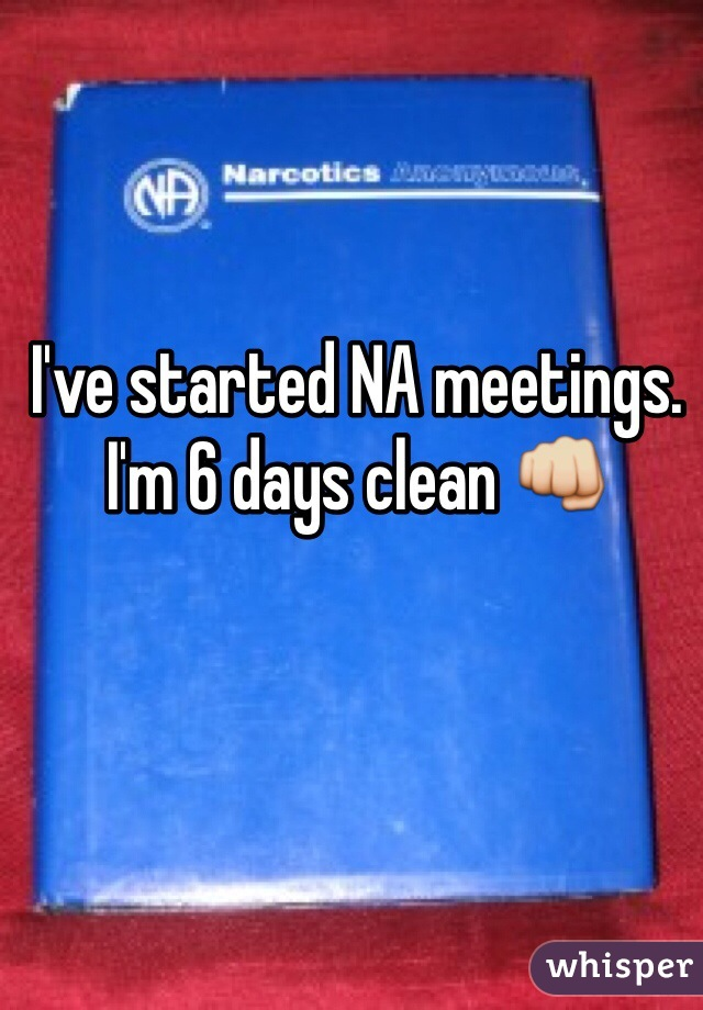 I've started NA meetings. I'm 6 days clean 👊