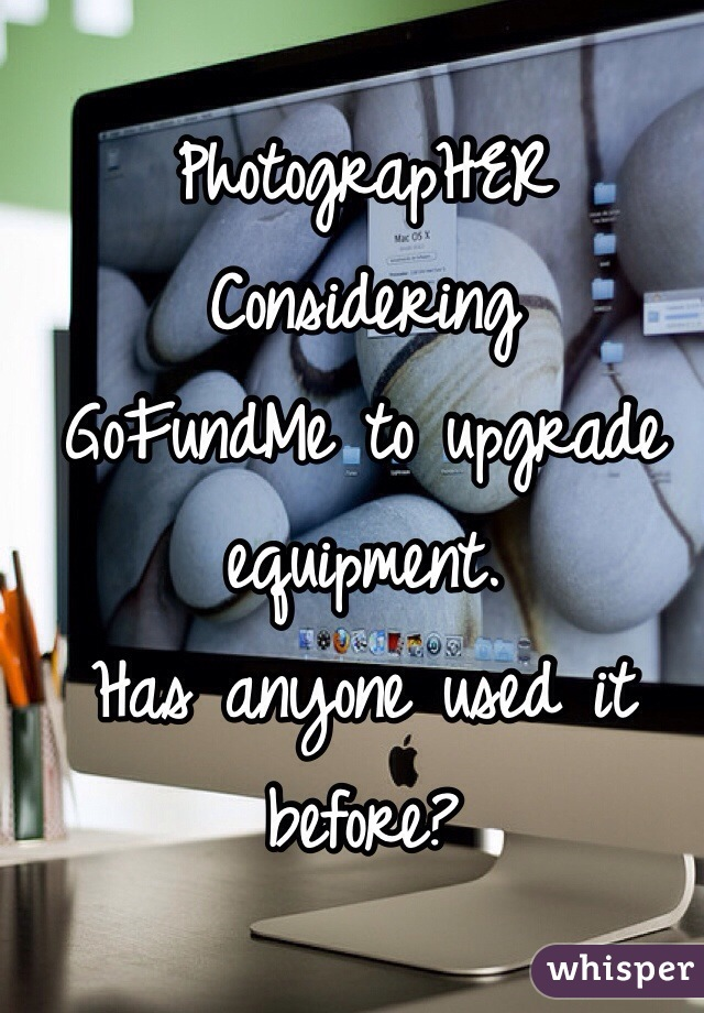 PhotograpHER  Considering GoFundMe to upgrade equipment. Has anyone used it before?