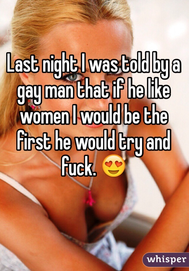 Last night I was told by a gay man that if he like women I would be the first he would try and fuck. 😍