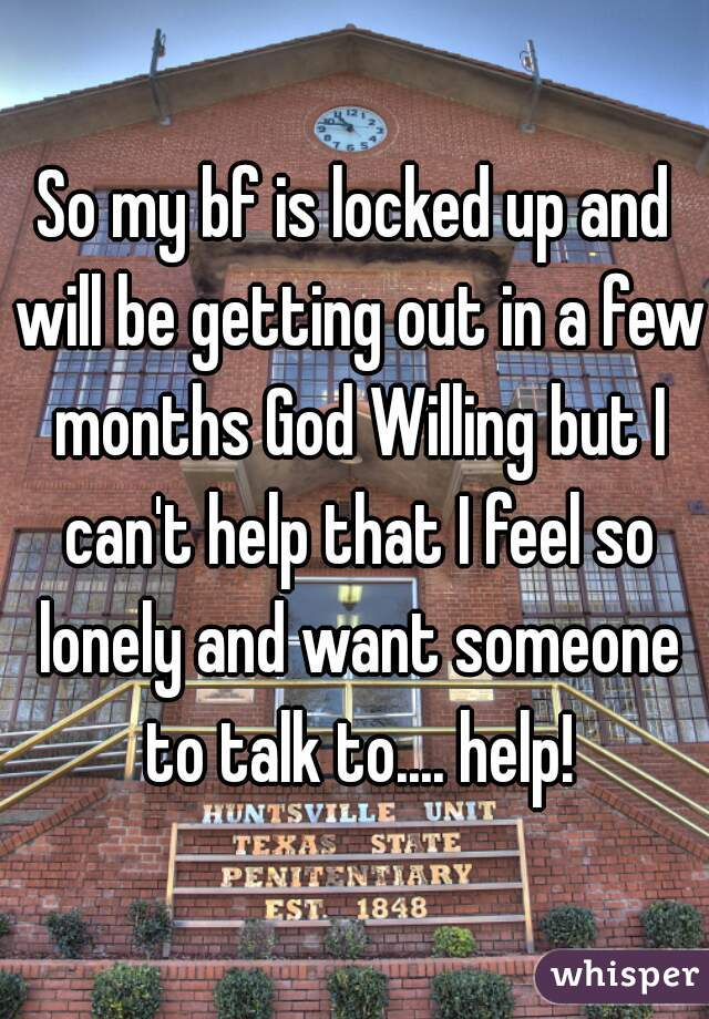 So my bf is locked up and will be getting out in a few months God Willing but I can't help that I feel so lonely and want someone to talk to.... help!