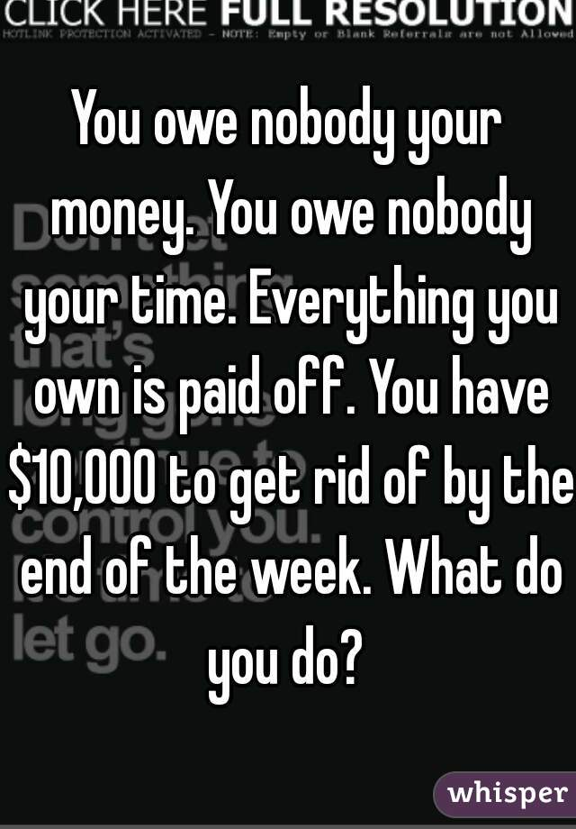 You owe nobody your money. You owe nobody your time. Everything you own is paid off. You have $10,000 to get rid of by the end of the week. What do you do?