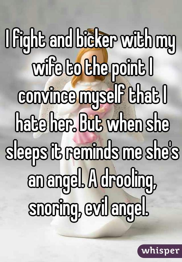 I fight and bicker with my wife to the point I convince myself that I hate her. But when she sleeps it reminds me she's an angel. A drooling, snoring, evil angel.