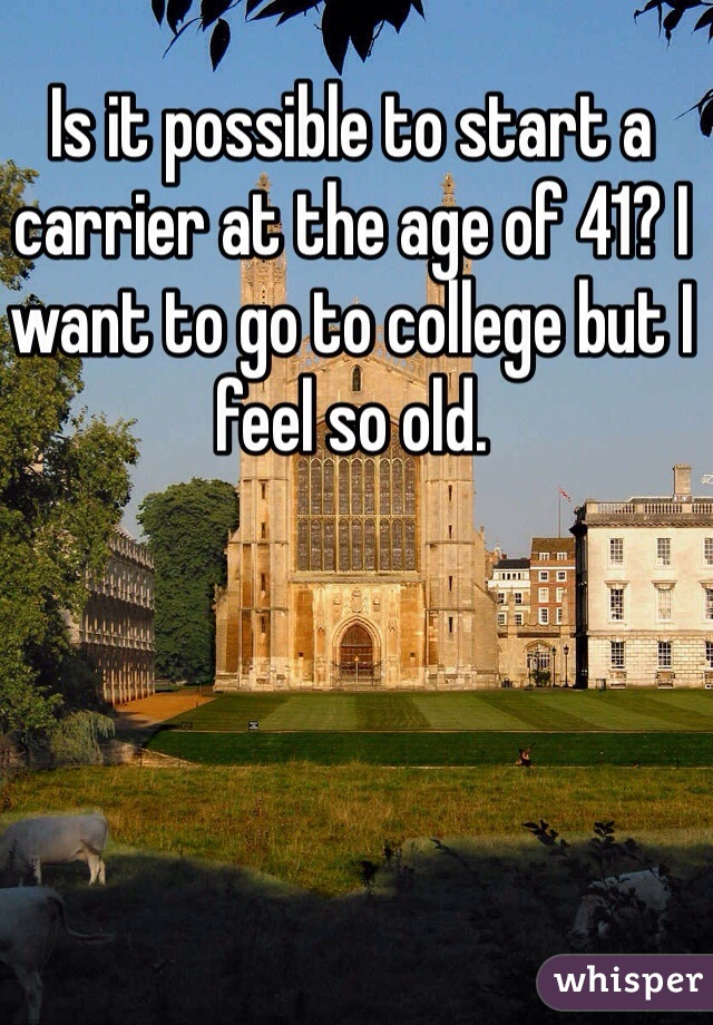 Is it possible to start a carrier at the age of 41? I want to go to college but I feel so old.
