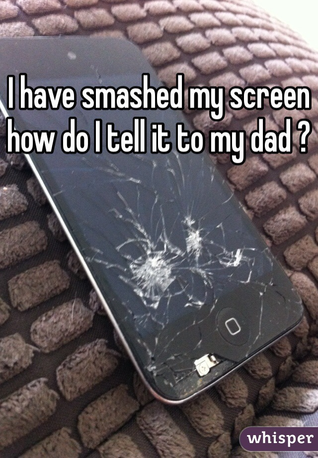 I have smashed my screen how do I tell it to my dad ?
