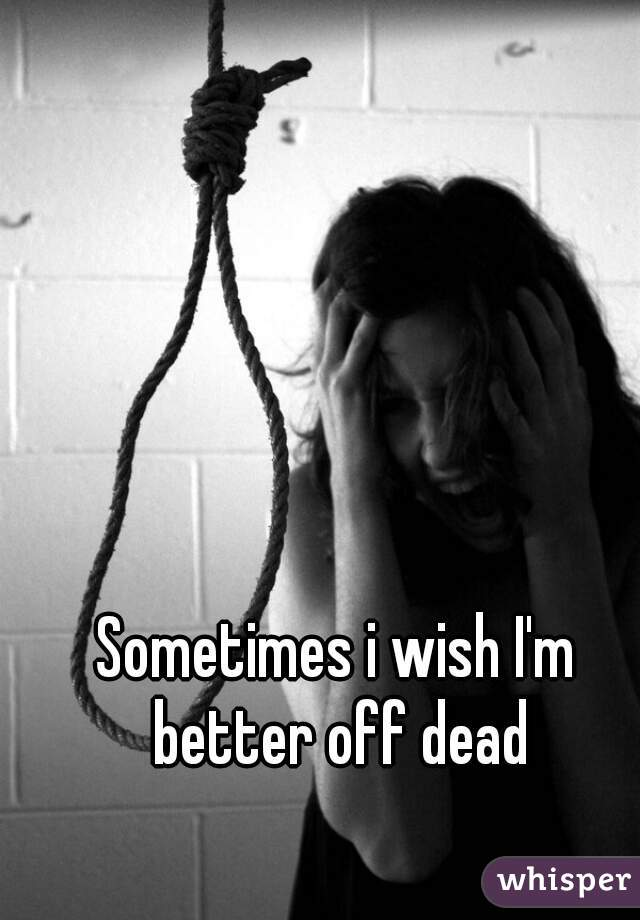 Sometimes i wish I'm better off dead