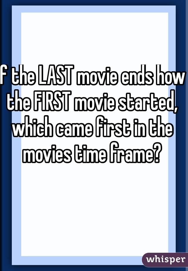 If the LAST movie ends how the FIRST movie started, which came first in the movies time frame?