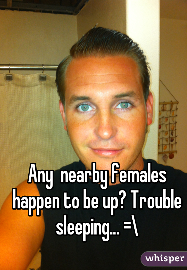 Any  nearby females happen to be up? Trouble sleeping... =\