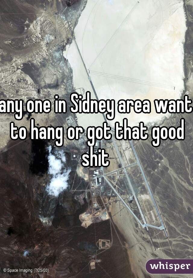 any one in Sidney area want to hang or got that good shit
